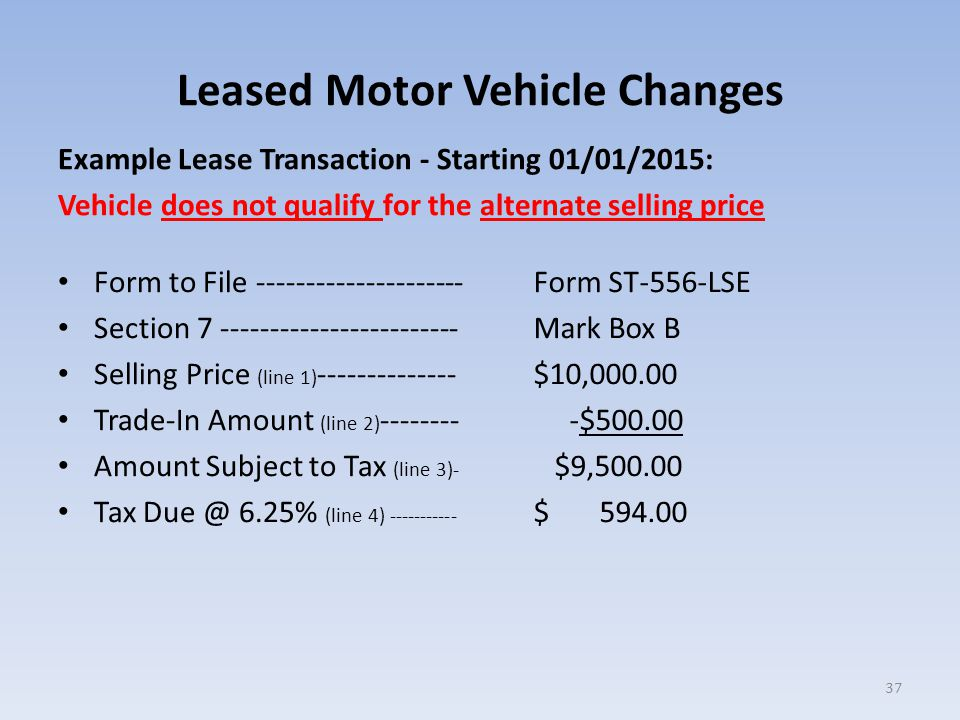 Leased Motor Vehicle Changes Example Lease Transaction - Starting 01/01/2015: Vehicle does not qualify for the alternate selling price Form to File --------------------- Section 7 ------------------------ Selling Price (line 1) -------------- Trade-In Amount (line 2) -------- Amount Subject to Tax (line 3)- Tax Due @ 6.25% (line 4) ----------- Form ST-556-LSE Mark Box B $10,000.00 -$500.00 $9,500.00 $ 594.00 37