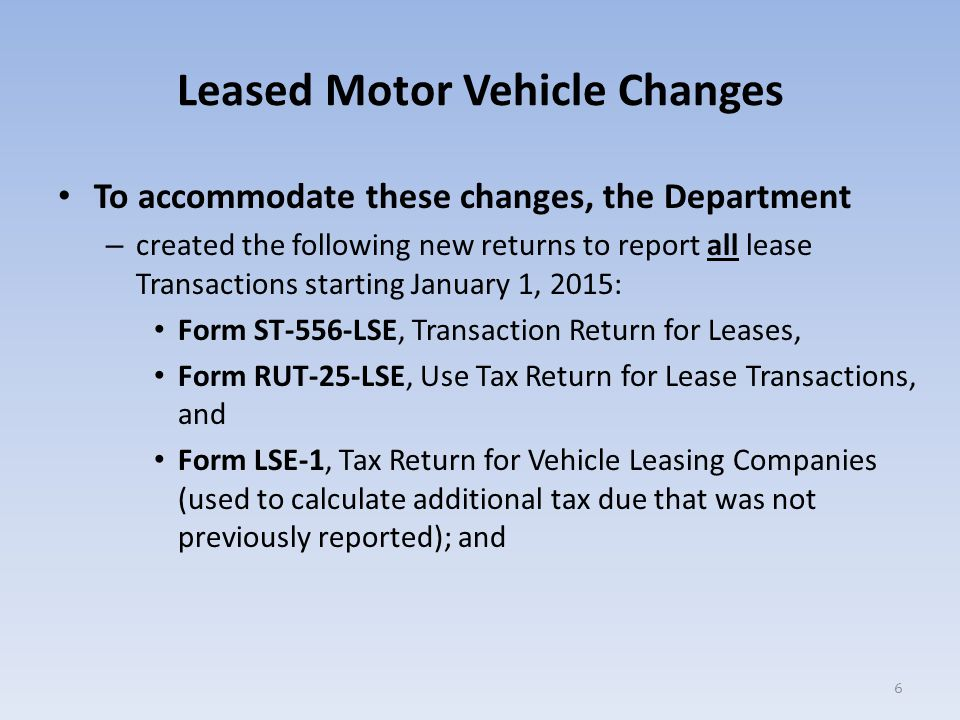Leased Motor Vehicle Changes Revised existing returns to remove their prior applicability for lease transactions: Form ST-556, Sales Tax Transaction Return (now used to report all other (non-lease) vehicle, watercraft, aircraft, trailer, and mobile home transactions), and Form RUT-25, Vehicle Use Tax Return (now used to report all other (non-lease) motor vehicle, watercraft, aircraft, trailer, mobile home, snowmobile, or all-terrain vehicle (ATV) transactions).