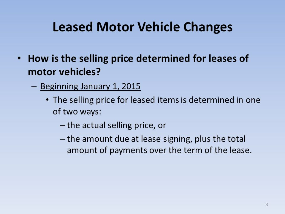 Leased Motor Vehicle Changes Example Lease Transaction - Starting 01/01/2015: Vehicle qualifies for the alternate selling price Form to File --------------------- Section 7 ------------------------ Selling Price (line 1) – $500 down payment plus $200.00 mo multiplied by 36 ---------------------- Trade-In Amount (line 2) -------- Amount Subject to Tax (line 3)- Tax Due @ 6.25% (line 4)----------- Form ST-556-LSE Mark Box A $7,700.00 ------------- $7,700.00 $ 481.00 39
