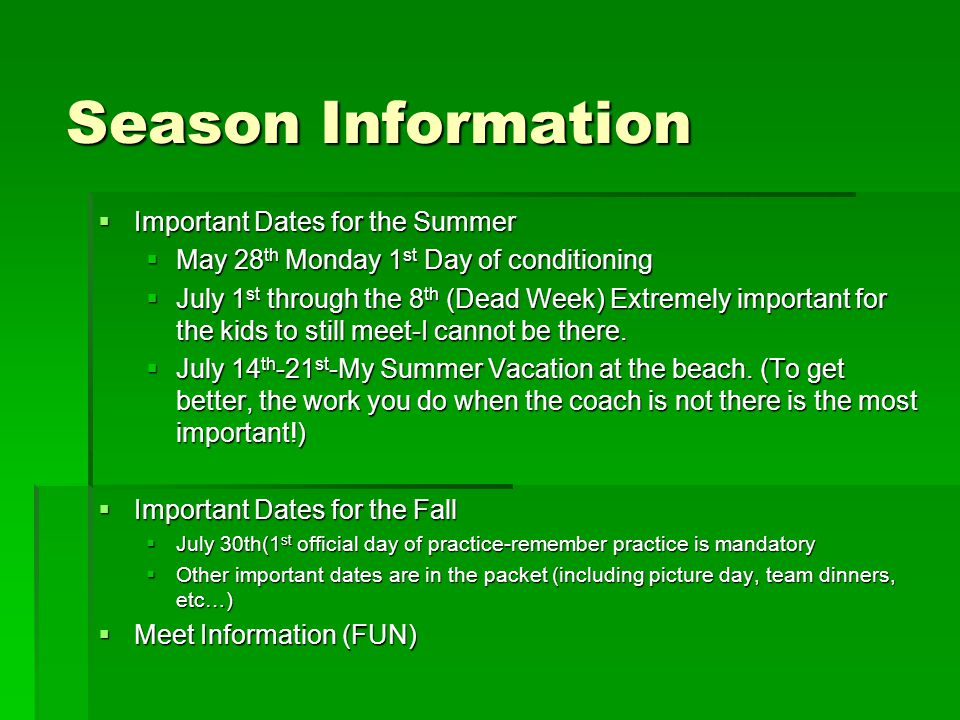 Season Information  Important Dates for the Summer  May 28 th Monday 1 st Day of conditioning  July 1 st through the 8 th (Dead Week) Extremely important for the kids to still meet-I cannot be there.