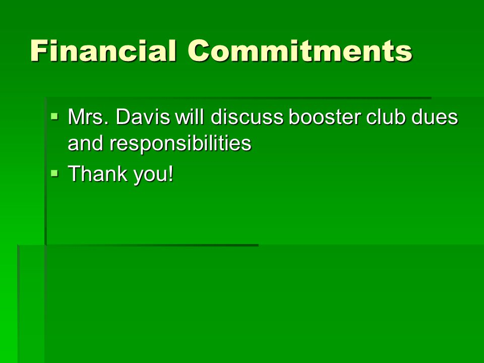 Financial Commitments  Mrs. Davis will discuss booster club dues and responsibilities  Thank you!