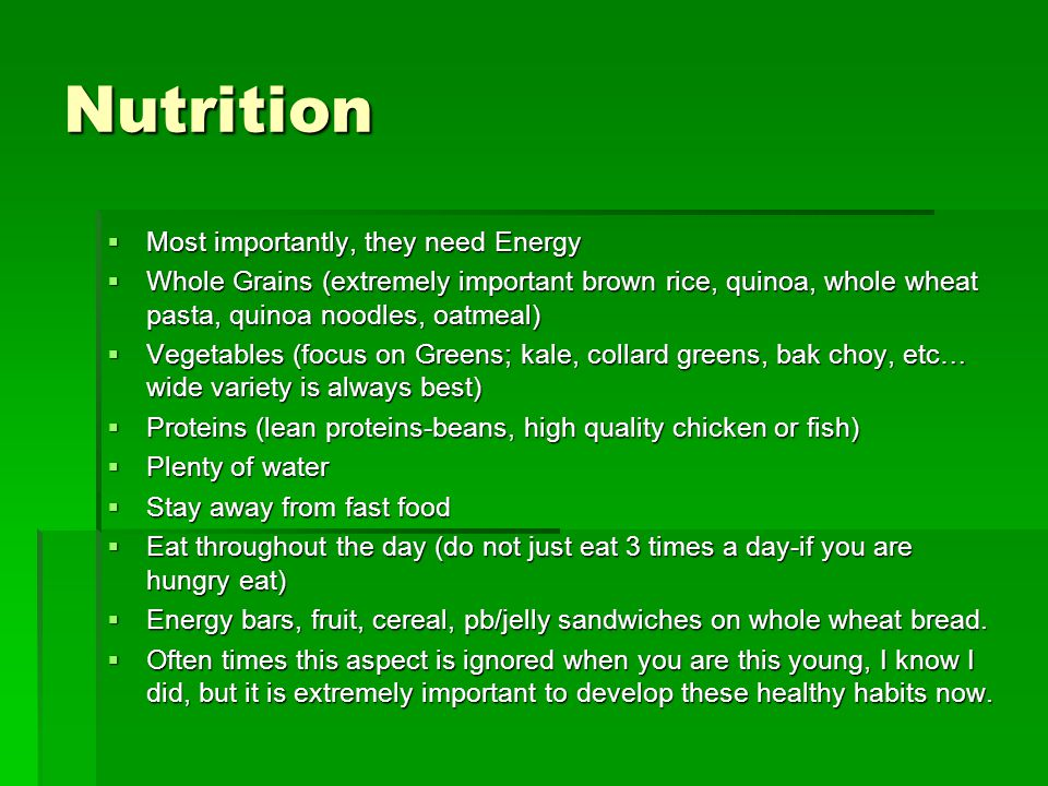  Most importantly, they need Energy  Whole Grains (extremely important brown rice, quinoa, whole wheat pasta, quinoa noodles, oatmeal)  Vegetables (focus on Greens; kale, collard greens, bak choy, etc… wide variety is always best)  Proteins (lean proteins-beans, high quality chicken or fish)  Plenty of water  Stay away from fast food  Eat throughout the day (do not just eat 3 times a day-if you are hungry eat)  Energy bars, fruit, cereal, pb/jelly sandwiches on whole wheat bread.