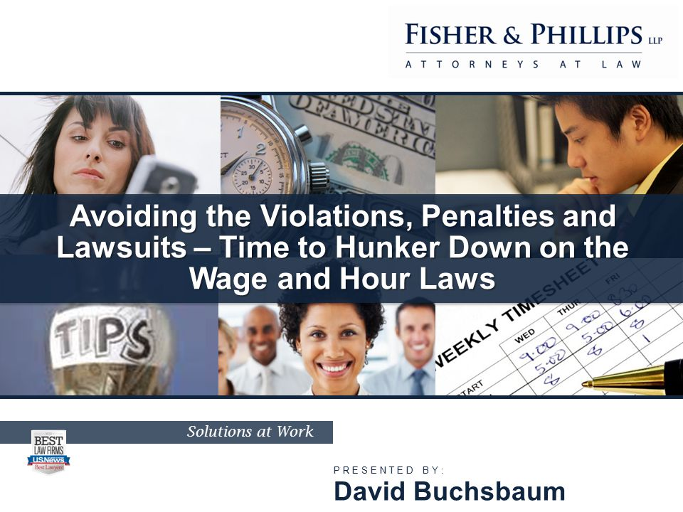 Solutions at Work Avoiding the Violations, Penalties and Lawsuits – Time to Hunker Down on the Wage and Hour Laws PRESENTED BY: David Buchsbaum