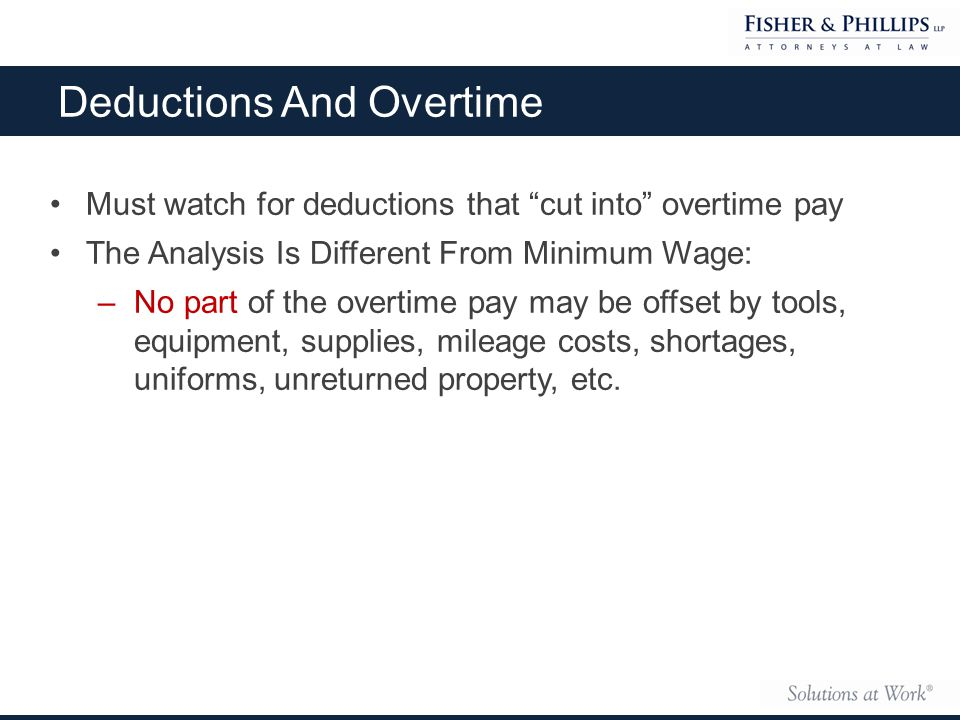 Deductions And Overtime Must watch for deductions that cut into overtime pay The Analysis Is Different From Minimum Wage: –No part of the overtime pay may be offset by tools, equipment, supplies, mileage costs, shortages, uniforms, unreturned property, etc.