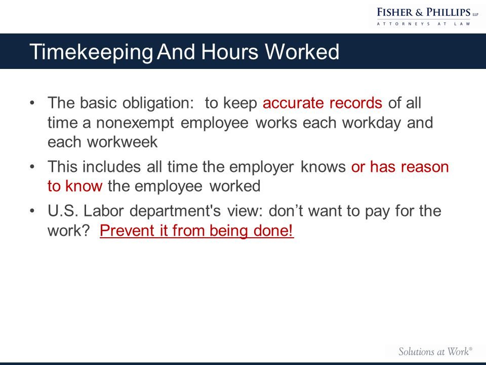 Timekeeping And Hours Worked The basic obligation: to keep accurate records of all time a nonexempt employee works each workday and each workweek This includes all time the employer knows or has reason to know the employee worked U.S.