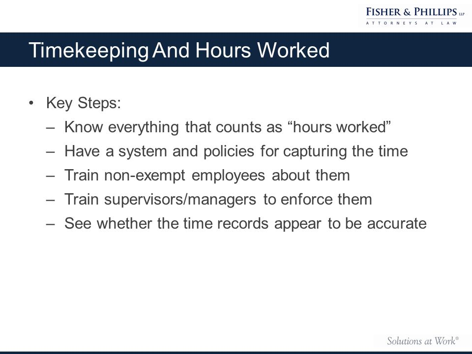 Key Steps: –Know everything that counts as hours worked –Have a system and policies for capturing the time –Train non-exempt employees about them –Train supervisors/managers to enforce them –See whether the time records appear to be accurate Timekeeping And Hours Worked