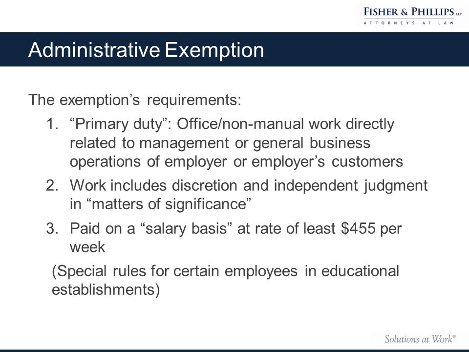 The exemption's requirements: 1. Primary duty : Office/non-manual work directly related to management or general business operations of employer or employer's customers 2.Work includes discretion and independent judgment in matters of significance 3.Paid on a salary basis at rate of least $455 per week (Special rules for certain employees in educational establishments) Administrative Exemption