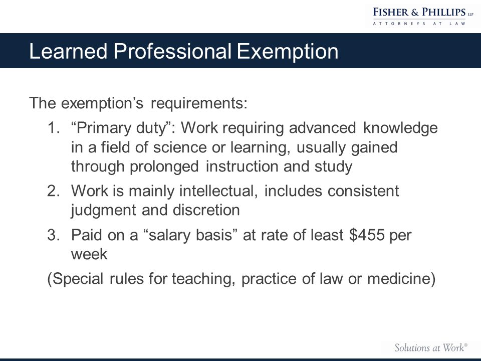 The exemption's requirements: 1. Primary duty : Work requiring advanced knowledge in a field of science or learning, usually gained through prolonged instruction and study 2.Work is mainly intellectual, includes consistent judgment and discretion 3.Paid on a salary basis at rate of least $455 per week (Special rules for teaching, practice of law or medicine) Learned Professional Exemption