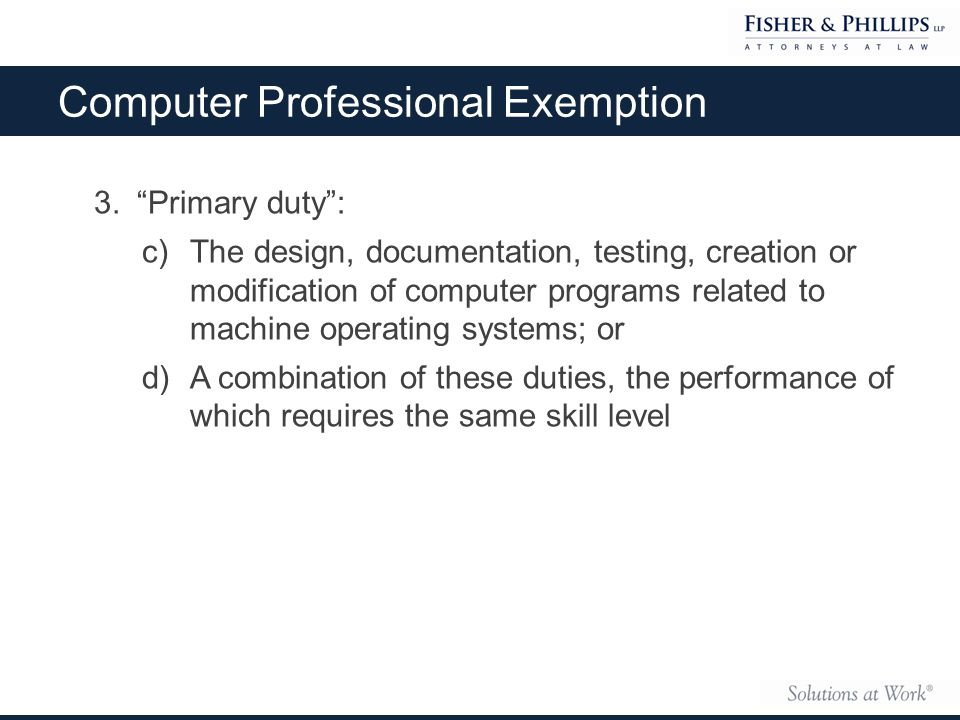 3. Primary duty : c)The design, documentation, testing, creation or modification of computer programs related to machine operating systems; or d)A combination of these duties, the performance of which requires the same skill level Computer Professional Exemption