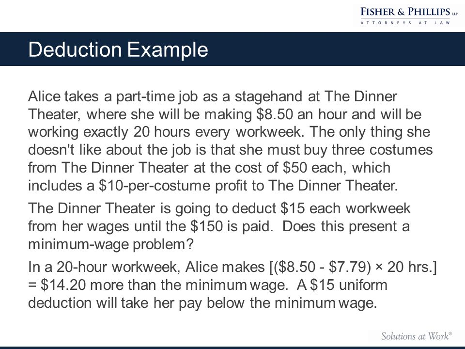 Deduction Example Alice takes a part-time job as a stagehand at The Dinner Theater, where she will be making $8.50 an hour and will be working exactly 20 hours every workweek.