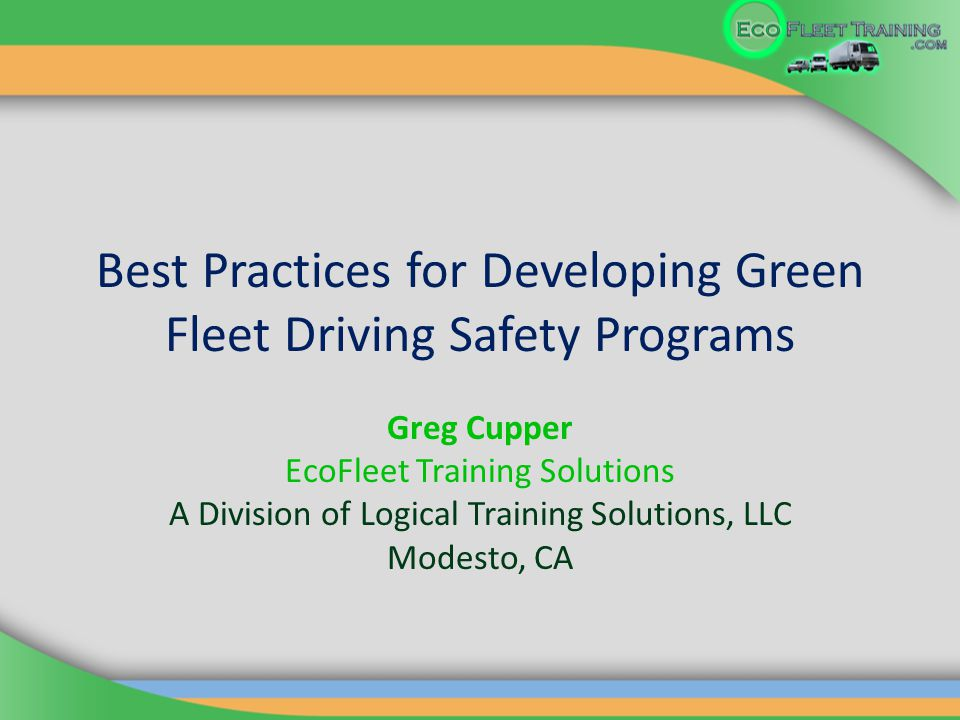 Best Practices for Developing Green Fleet Driving Safety Programs Greg Cupper EcoFleet Training Solutions A Division of Logical Training Solutions, LLC Modesto, CA