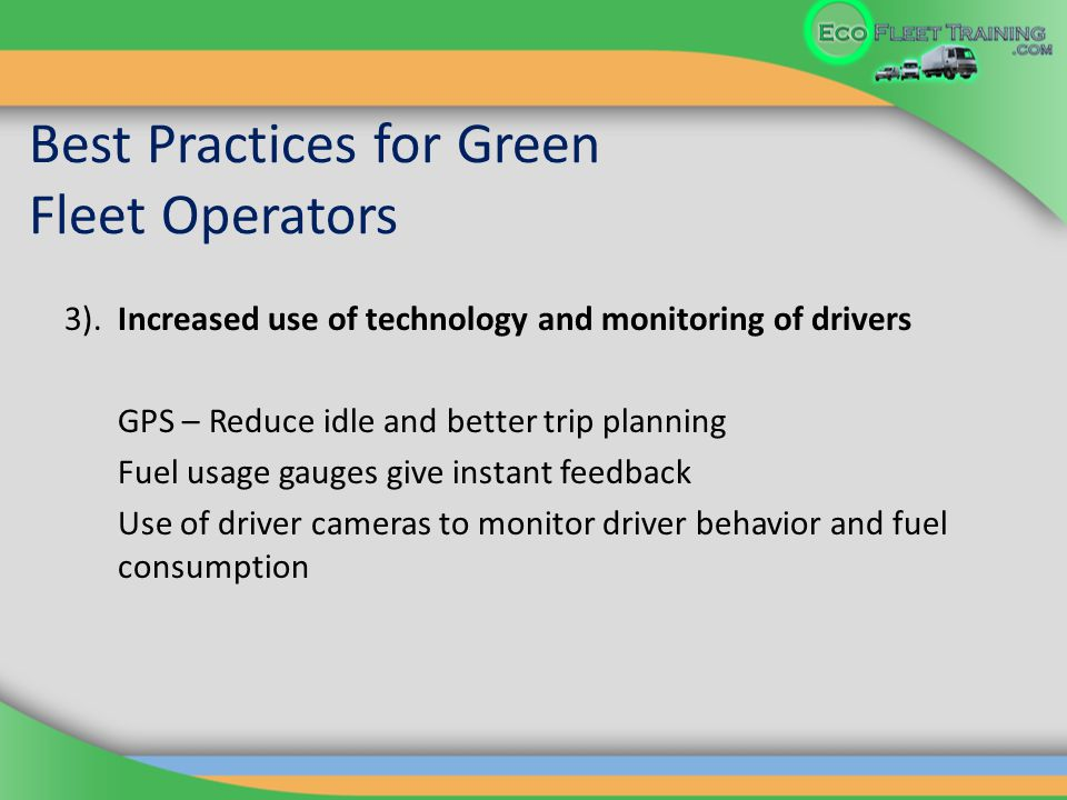Best Practices for Green Fleet Operators 3). Increased use of technology and monitoring of drivers GPS – Reduce idle and better trip planning Fuel usa