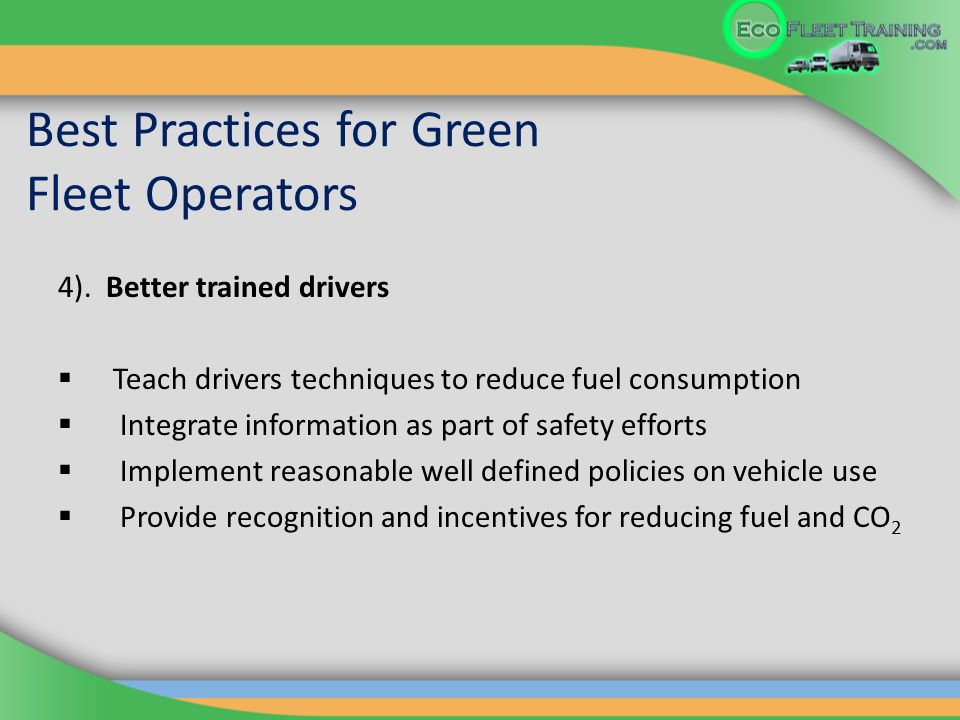 Best Practices for Green Fleet Operators 4). Better trained drivers  Teach drivers techniques to reduce fuel consumption  Integrate information as p