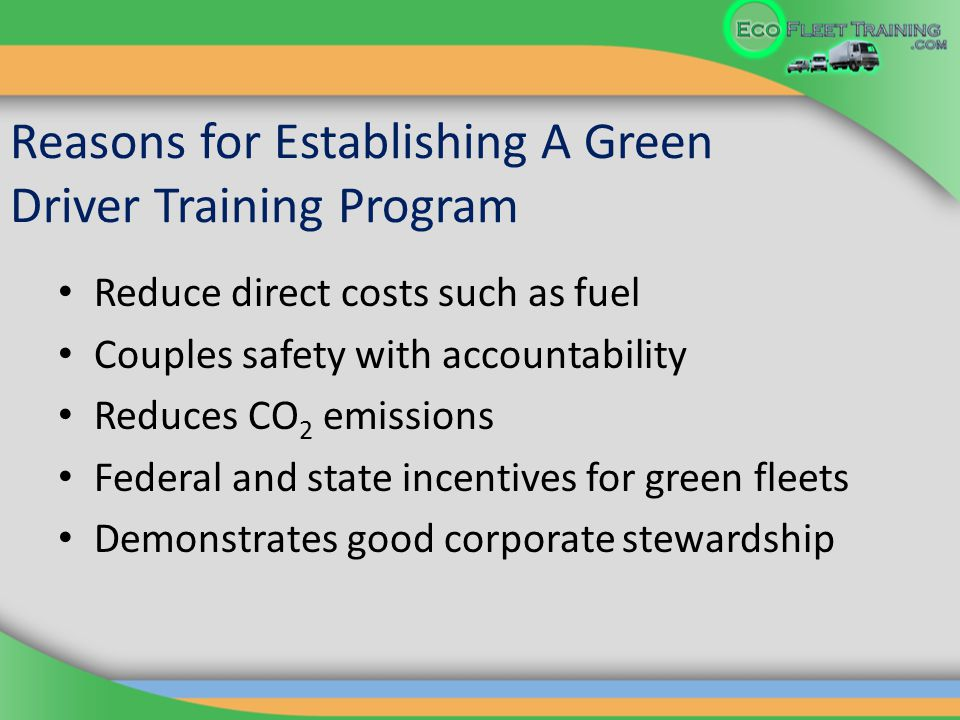 Reasons for Establishing A Green Driver Training Program Reduce direct costs such as fuel Couples safety with accountability Reduces CO 2 emissions Federal and state incentives for green fleets Demonstrates good corporate stewardship