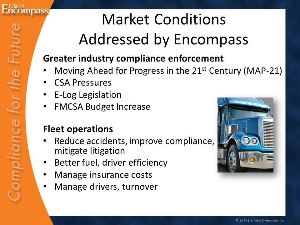 Market Conditions Addressed by Encompass Greater industry compliance enforcement Moving Ahead for Progress in the 21 st Century (MAP-21) CSA Pressures E-Log Legislation FMCSA Budget Increase Fleet operations Reduce accidents, improve compliance, mitigate litigation Better fuel, driver efficiency Manage insurance costs Manage drivers, turnover