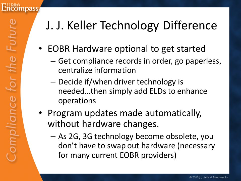 The Evolution Of Technology EOBR Yesterday:ELD/EOBR Today: Installation- 3-4 Hours Hardware Cost- $600- $3000 Monthly Cost- $20- $60 Communication in the box Installation- 10-15 Minutes Hardware - $199 Monthly Service - $3 to $25 or annual fee for smaller fleets Communication in Smart Device