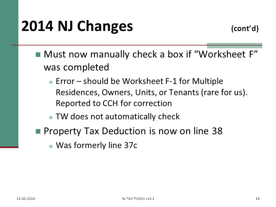 2014 NJ Changes (cont'd) Must now manually check a box if Worksheet F was completed Error – should be Worksheet F-1 for Multiple Residences, Owners, Units, or Tenants (rare for us).