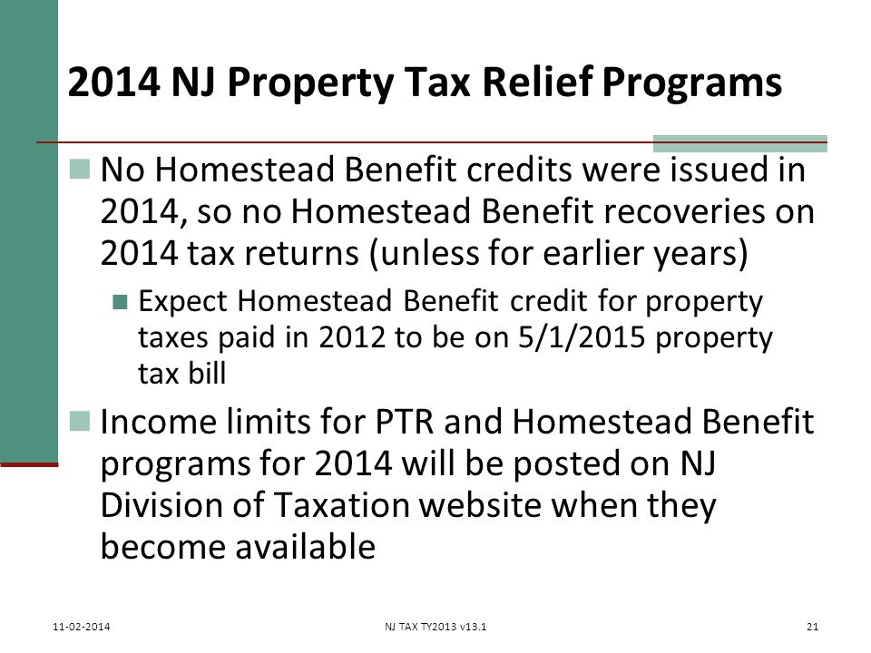 2014 NJ Property Tax Relief Programs No Homestead Benefit credits were issued in 2014, so no Homestead Benefit recoveries on 2014 tax returns (unless for earlier years) Expect Homestead Benefit credit for property taxes paid in 2012 to be on 5/1/2015 property tax bill Income limits for PTR and Homestead Benefit programs for 2014 will be posted on NJ Division of Taxation website when they become available 21 11-02-2014NJ TAX TY2013 v13.1
