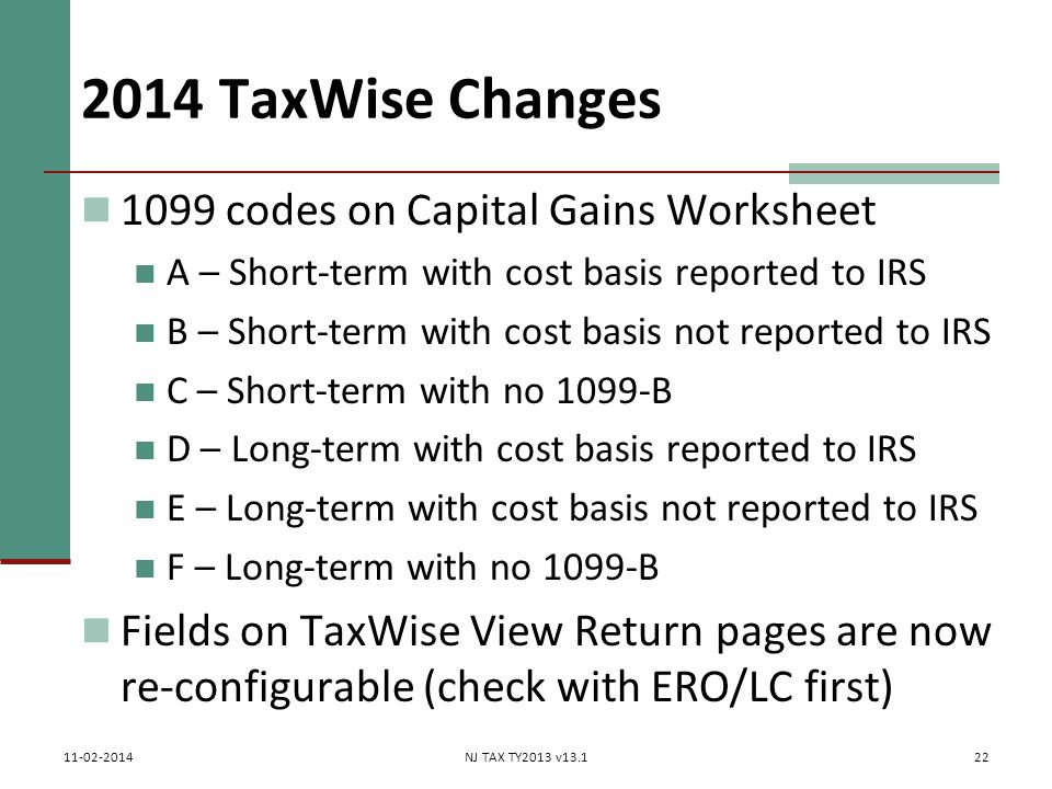 2014 TaxWise Changes 1099 codes on Capital Gains Worksheet A – Short-term with cost basis reported to IRS B – Short-term with cost basis not reported to IRS C – Short-term with no 1099-B D – Long-term with cost basis reported to IRS E – Long-term with cost basis not reported to IRS F – Long-term with no 1099-B Fields on TaxWise View Return pages are now re-configurable (check with ERO/LC first) 22 11-02-2014NJ TAX TY2013 v13.1