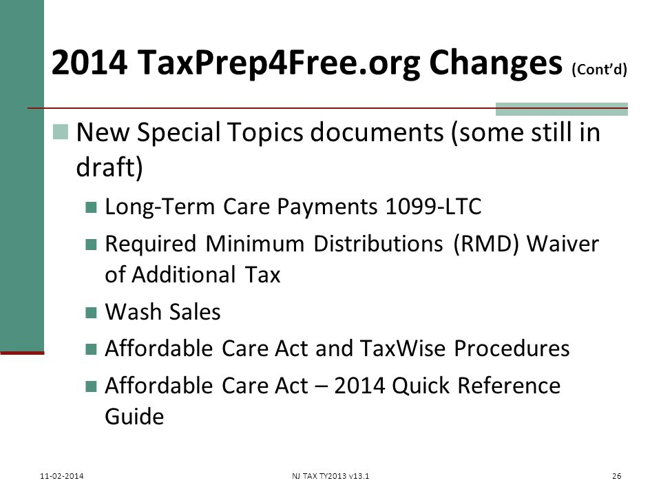 2014 TaxPrep4Free.org Changes (Cont'd) New Special Topics documents (some still in draft) Long-Term Care Payments 1099-LTC Required Minimum Distributions (RMD) Waiver of Additional Tax Wash Sales Affordable Care Act and TaxWise Procedures Affordable Care Act – 2014 Quick Reference Guide 26 11-02-2014NJ TAX TY2013 v13.1