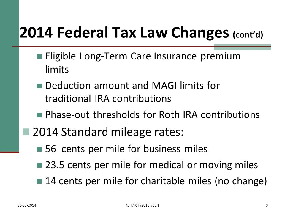 2014 Federal Tax Law Changes (cont'd) Eligible Long-Term Care Insurance premium limits Deduction amount and MAGI limits for traditional IRA contributions Phase-out thresholds for Roth IRA contributions 2014 Standard mileage rates: 56 cents per mile for business miles 23.5 cents per mile for medical or moving miles 14 cents per mile for charitable miles (no change) 3 11-02-2014NJ TAX TY2013 v13.1