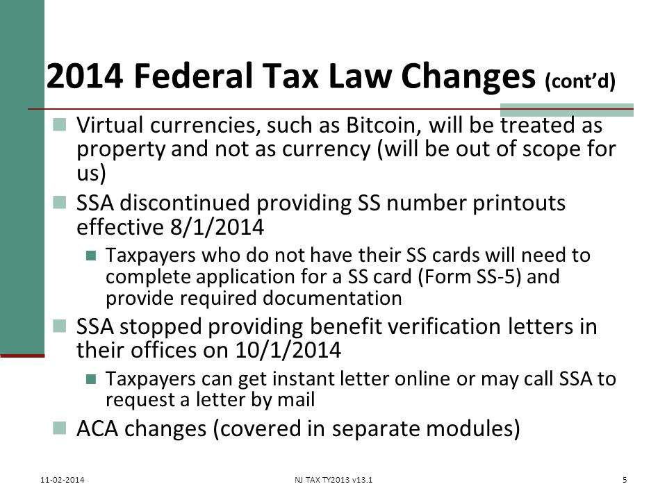 2014 Federal Tax Law Changes (cont'd) Virtual currencies, such as Bitcoin, will be treated as property and not as currency (will be out of scope for us) SSA discontinued providing SS number printouts effective 8/1/2014 Taxpayers who do not have their SS cards will need to complete application for a SS card (Form SS-5) and provide required documentation SSA stopped providing benefit verification letters in their offices on 10/1/2014 Taxpayers can get instant letter online or may call SSA to request a letter by mail ACA changes (covered in separate modules) 5 11-02-2014NJ TAX TY2013 v13.1