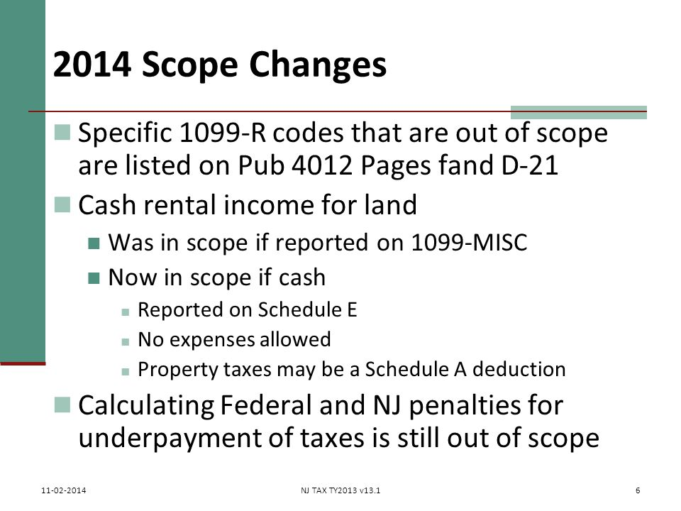 2014 Scope Changes Specific 1099-R codes that are out of scope are listed on Pub 4012 Pages fand D-21 Cash rental income for land Was in scope if reported on 1099-MISC Now in scope if cash Reported on Schedule E No expenses allowed Property taxes may be a Schedule A deduction Calculating Federal and NJ penalties for underpayment of taxes is still out of scope 6 11-02-2014NJ TAX TY2013 v13.1