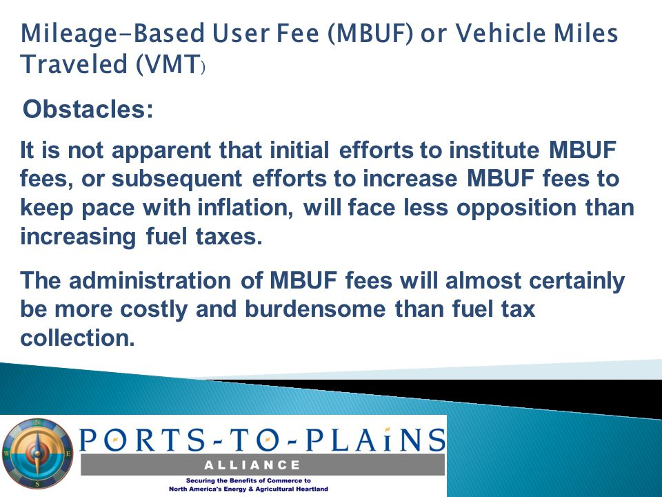 Mileage-Based User Fee (MBUF) or Vehicle Miles Traveled (VMT ) Obstacles: It is not apparent that initial efforts to institute MBUF fees, or subsequent efforts to increase MBUF fees to keep pace with inflation, will face less opposition than increasing fuel taxes.
