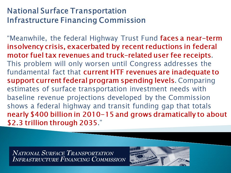 National Surface Transportation Infrastructure Financing Commission Meanwhile, the federal Highway Trust Fund faces a near-term insolvency crisis, exacerbated by recent reductions in federal motor fuel tax revenues and truck–related user fee receipts.