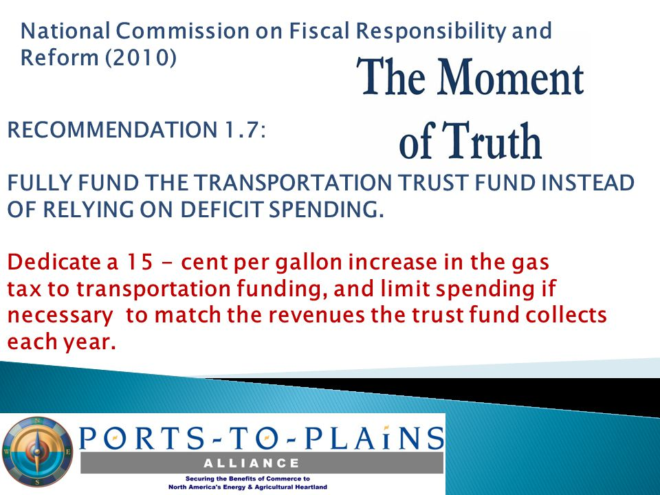 National Commission on Fiscal Responsibility and Reform (2010) RECOMMENDATION 1.7: FULLY FUND THE TRANSPORTATION TRUST FUND INSTEAD OF RELYING ON DEFICIT SPENDING.