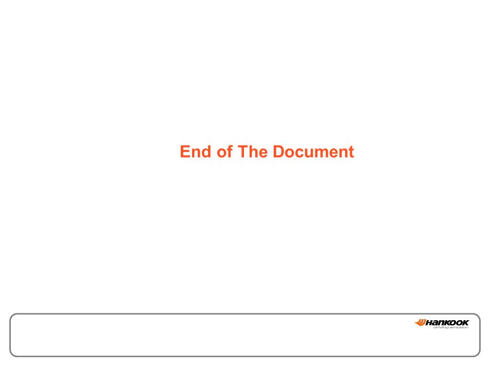 이 문서는 한국타이어주식회사의 영업비밀로 보호되고 있으므로 일부 또는 전부를 무단으로 전제, 복사, 유출하는 것을 금합니다. End of The Document