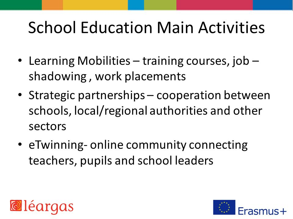 School Education Main Activities Learning Mobilities – training courses, job – shadowing, work placements Strategic partnerships – cooperation between schools, local/regional authorities and other sectors eTwinning- online community connecting teachers, pupils and school leaders