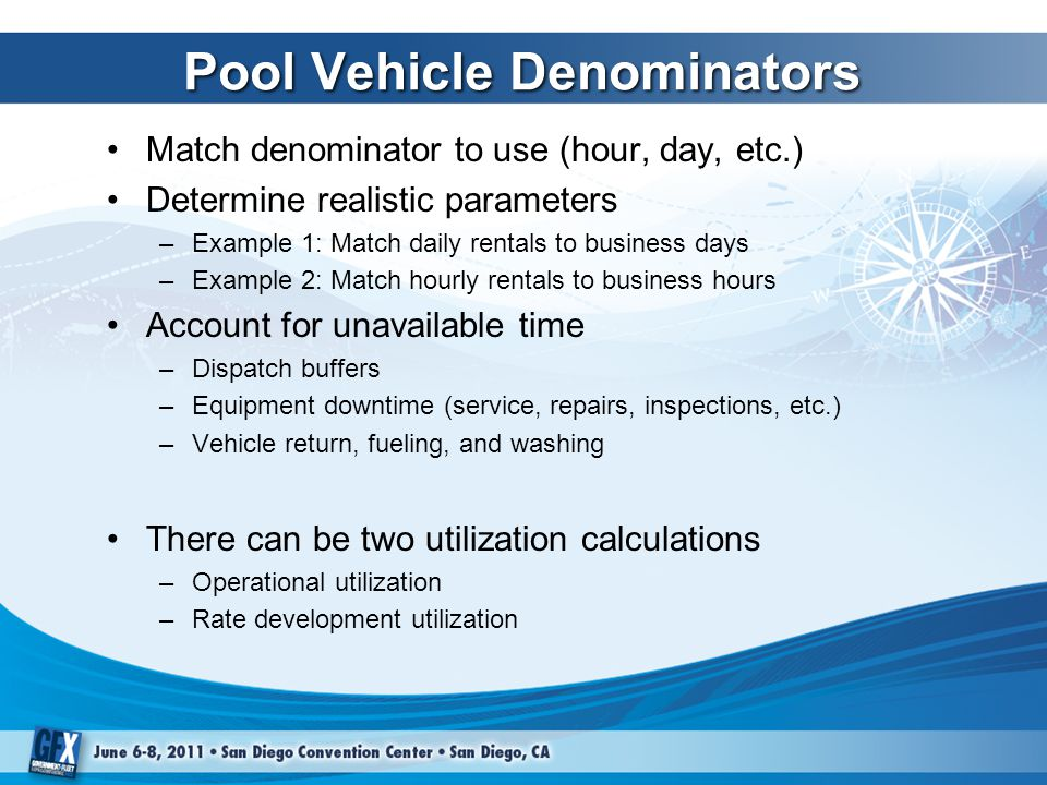 Pool Vehicle Denominators Match denominator to use (hour, day, etc.) Determine realistic parameters –Example 1: Match daily rentals to business days –Example 2: Match hourly rentals to business hours Account for unavailable time –Dispatch buffers –Equipment downtime (service, repairs, inspections, etc.) –Vehicle return, fueling, and washing There can be two utilization calculations –Operational utilization –Rate development utilization