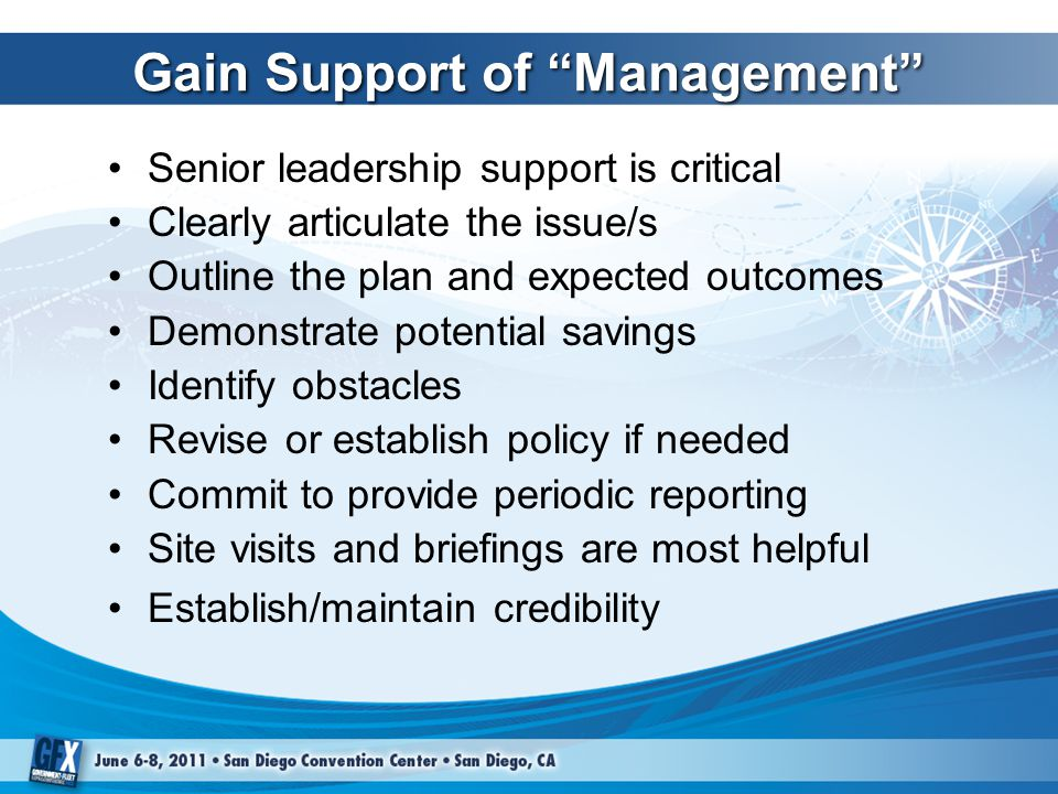 Gain Support of Management Senior leadership support is critical Clearly articulate the issue/s Outline the plan and expected outcomes Demonstrate potential savings Identify obstacles Revise or establish policy if needed Commit to provide periodic reporting Site visits and briefings are most helpful Establish/maintain credibility