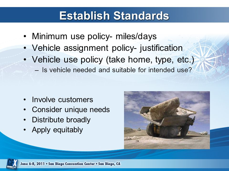 Establish Standards Minimum use policy- miles/days Vehicle assignment policy- justification Vehicle use policy (take home, type, etc.) –Is vehicle needed and suitable for intended use.