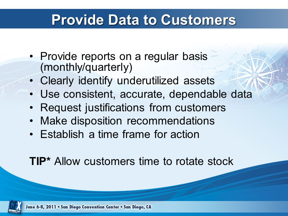 Provide Data to Customers Provide reports on a regular basis (monthly/quarterly) Clearly identify underutilized assets Use consistent, accurate, dependable data Request justifications from customers Make disposition recommendations Establish a time frame for action TIP* Allow customers time to rotate stock