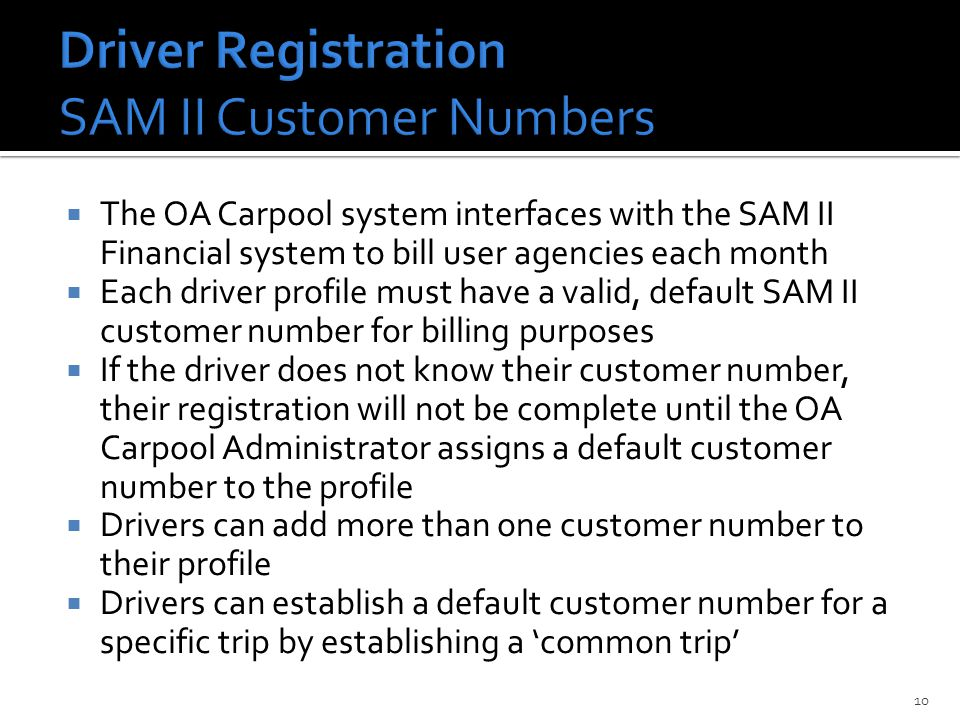  The OA Carpool system interfaces with the SAM II Financial system to bill user agencies each month  Each driver profile must have a valid, default SAM II customer number for billing purposes  If the driver does not know their customer number, their registration will not be complete until the OA Carpool Administrator assigns a default customer number to the profile  Drivers can add more than one customer number to their profile  Drivers can establish a default customer number for a specific trip by establishing a 'common trip' 10