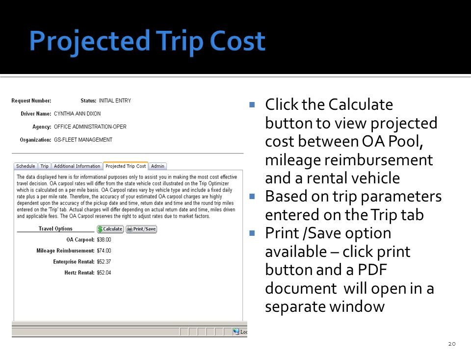  Click the Calculate button to view projected cost between OA Pool, mileage reimbursement and a rental vehicle  Based on trip parameters entered on the Trip tab  Print /Save option available – click print button and a PDF document will open in a separate window 20