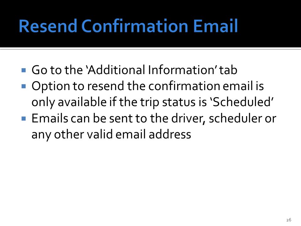 Go to the 'Additional Information' tab  Option to resend the confirmation email is only available if the trip status is 'Scheduled'  Emails can be sent to the driver, scheduler or any other valid email address 26