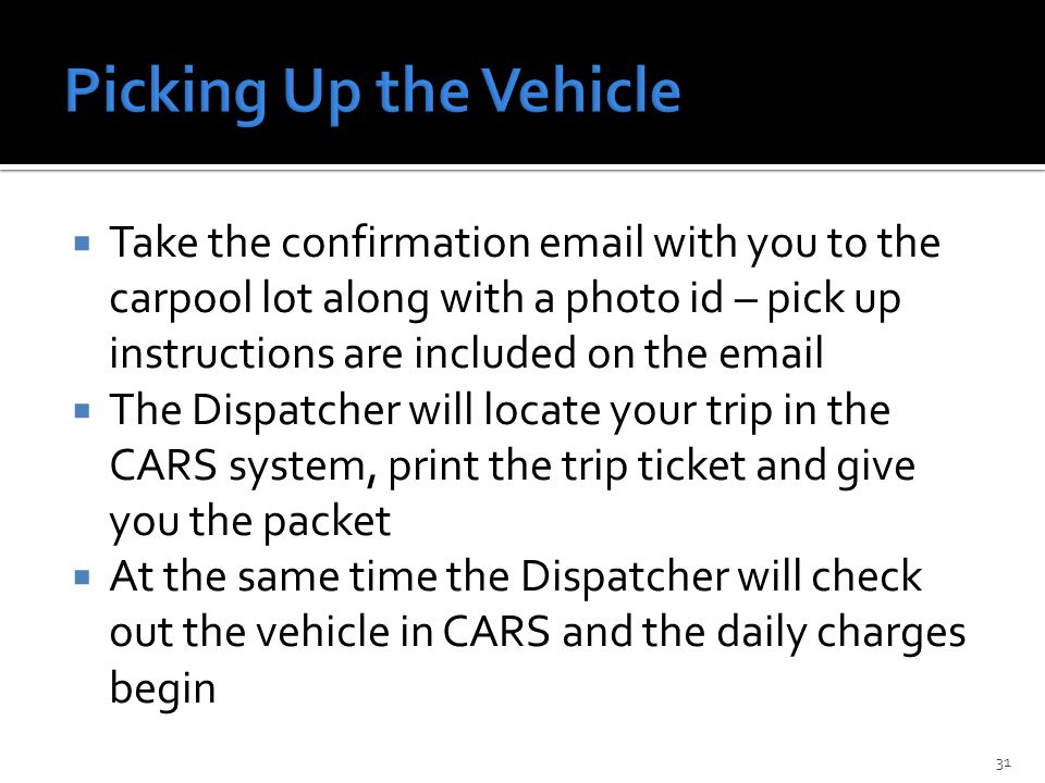  Take the confirmation email with you to the carpool lot along with a photo id – pick up instructions are included on the email  The Dispatcher will locate your trip in the CARS system, print the trip ticket and give you the packet  At the same time the Dispatcher will check out the vehicle in CARS and the daily charges begin 31