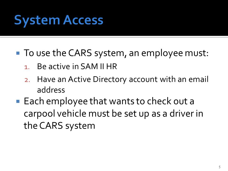  To use the CARS system, an employee must: 1. Be active in SAM II HR 2.