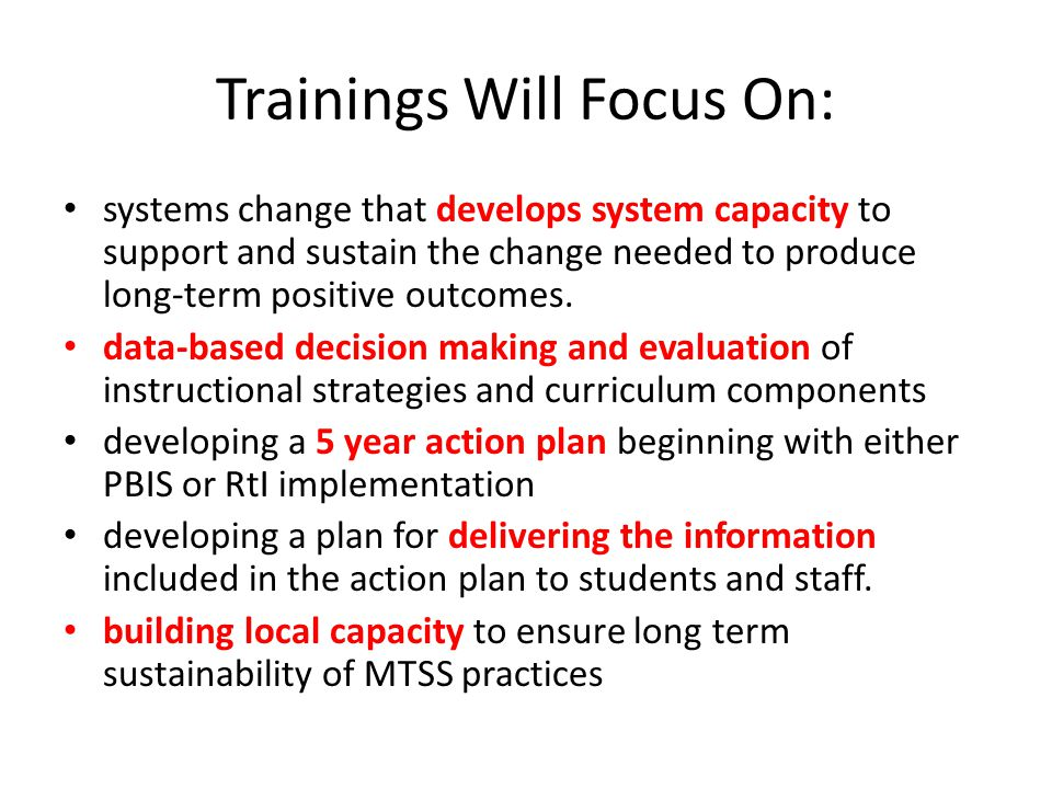 Trainings Will Focus On: systems change that develops system capacity to support and sustain the change needed to produce long-term positive outcomes.