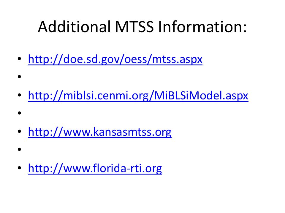 Additional MTSS Information: http://doe.sd.gov/oess/mtss.aspx http://miblsi.cenmi.org/MiBLSiModel.aspx http://www.kansasmtss.org http://www.florida-rti.org