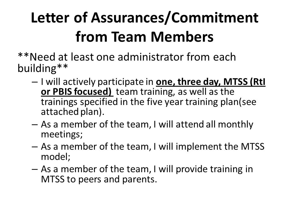 Letter of Assurances/Commitment from Team Members **Need at least one administrator from each building** – I will actively participate in one, three day, MTSS (RtI or PBIS focused) team training, as well as the trainings specified in the five year training plan(see attached plan).