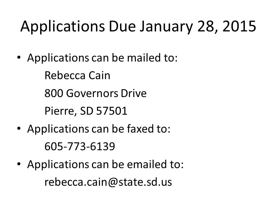 Applications Due January 28, 2015 Applications can be mailed to: Rebecca Cain 800 Governors Drive Pierre, SD 57501 Applications can be faxed to: 605-773-6139 Applications can be emailed to: rebecca.cain@state.sd.us