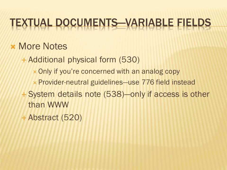  More Notes  Additional physical form (530)  Only if you're concerned with an analog copy  Provider-neutral guidelines—use 776 field instead  System details note (538)—only if access is other than WWW  Abstract (520)