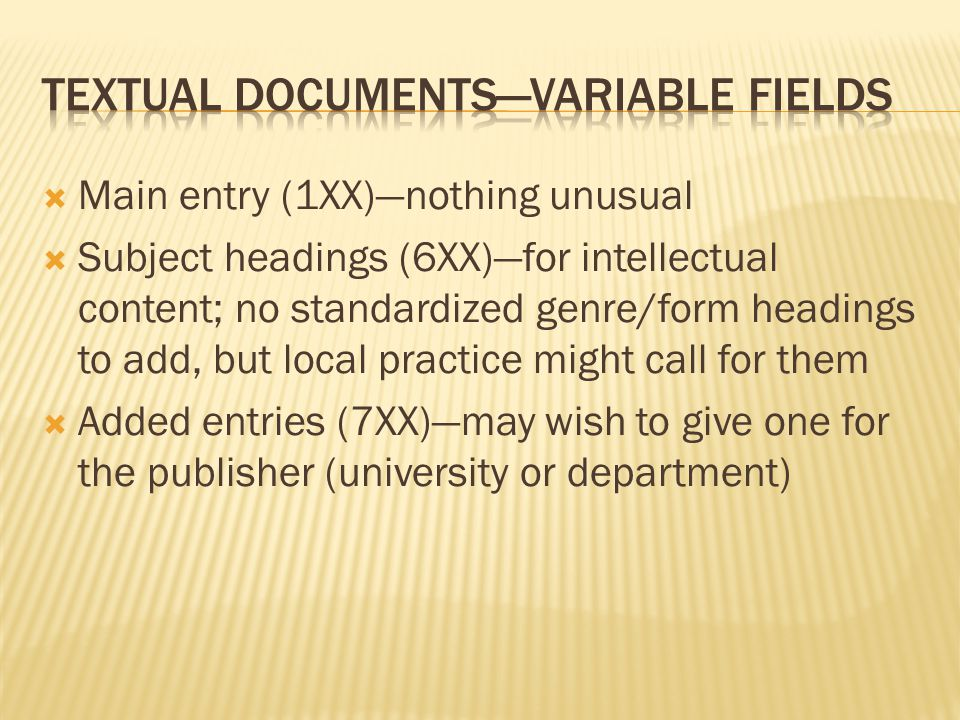  Main entry (1XX)—nothing unusual  Subject headings (6XX)—for intellectual content; no standardized genre/form headings to add, but local practice might call for them  Added entries (7XX)—may wish to give one for the publisher (university or department)