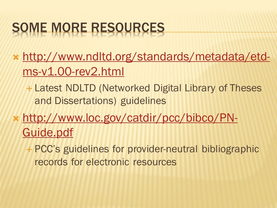  http://www.ndltd.org/standards/metadata/etd- ms-v1.00-rev2.html http://www.ndltd.org/standards/metadata/etd- ms-v1.00-rev2.html  Latest NDLTD (Networked Digital Library of Theses and Dissertations) guidelines  http://www.loc.gov/catdir/pcc/bibco/PN- Guide.pdf http://www.loc.gov/catdir/pcc/bibco/PN- Guide.pdf  PCC's guidelines for provider-neutral bibliographic records for electronic resources