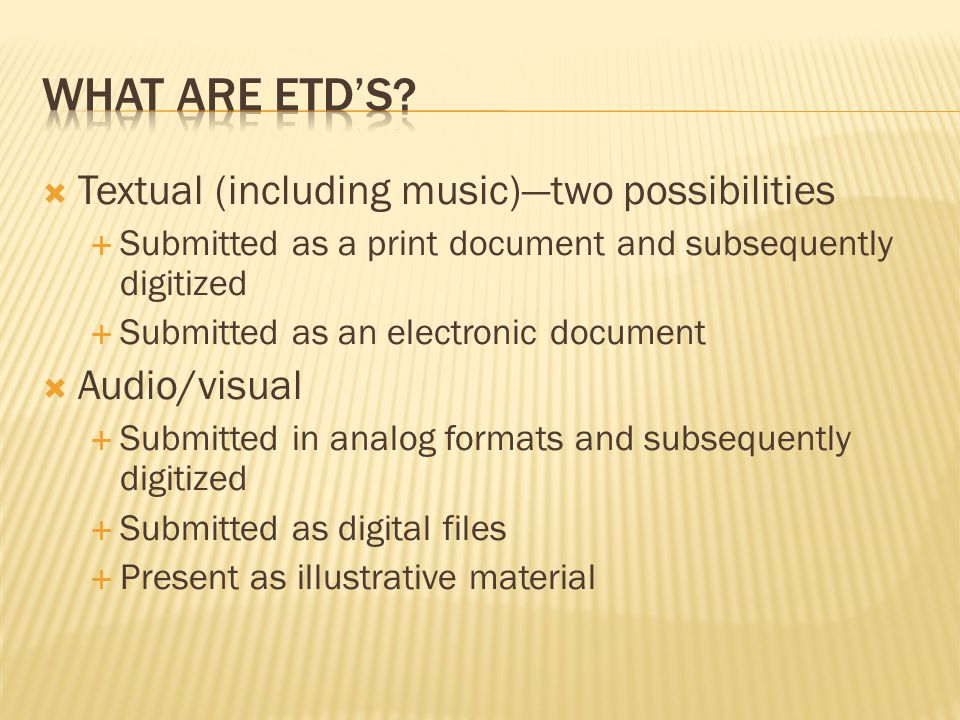  Textual (including music)—two possibilities  Submitted as a print document and subsequently digitized  Submitted as an electronic document  Audio/visual  Submitted in analog formats and subsequently digitized  Submitted as digital files  Present as illustrative material