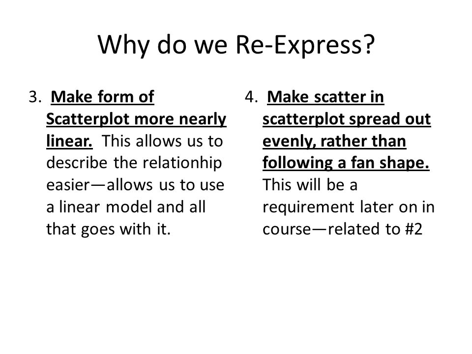 Why do we Re-Express? 3. Make form of Scatterplot more nearly linear. This allows us to describe the relationhip easier—allows us to use a linear mode